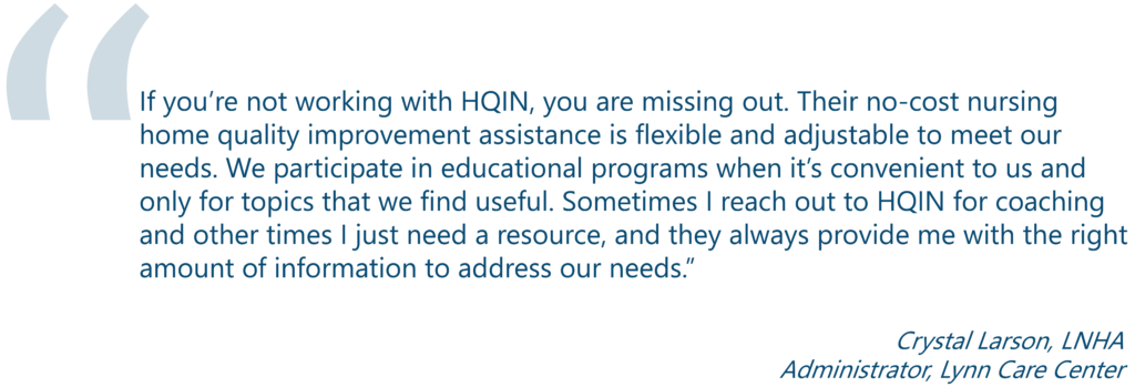 "Testimonial from Crystal Larson, LNHA. ""If you're not working with HQIN, you are missing out. Their no-cost nursing home quality improvement assistance is flexible and adjustable to meet our needs. We participate in educational programs when it's convenient to us and only for topics that we find useful. Sometimes I reach out to HQIN for coaching and other times I just need a resource, and they always provide me with the right amount of information to address our needs."" Crystal Larson, LNHA Administrator, Lynn Care Center"